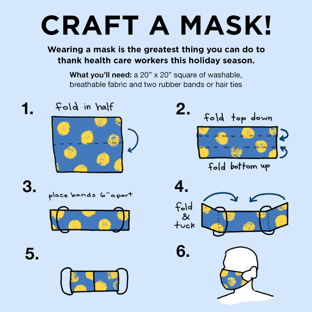 Craft a mask! Wearing a mask is the greatest thing you can do to thank health care workers this holiday season. What you'll need: a 20inch by 20inch square of washable, breathable fabric and two rubber bands or hair ties. 1. Fold in half. 2. Fold top town, fold bottom up 3. Place bands 6 inches apart 4. fold over bands and tuck 5. image of mask 6. image of silhoutte in mask